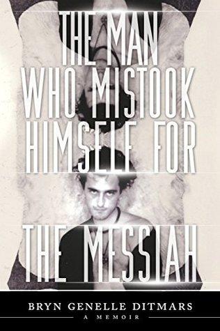 The Man Who Mistook Himself For The Messiah: A Memoir