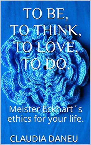 TO BE, TO THINK, TO LOVE, TO DO.: Meister Eckhart´s ethics for your life.