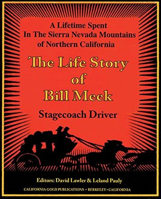The Life Story of Stage Coach Driver BIll Meek: A Lifetime Spent in the Sierra Nevada Mountains of Northern California
