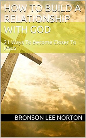 How To Build A Relationship With God: 21 Ways To Become Closer To Jesus