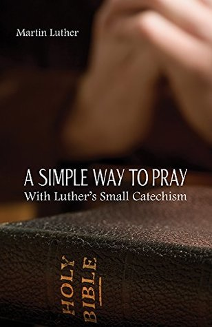 A Simple Way To Pray With Luther's Small Catechism