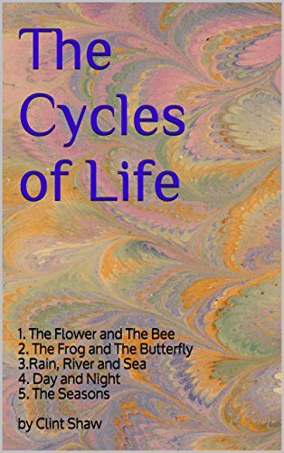 The Cycles of Life: 1. The Flower and The Bee 2. The Frog and The Butterfly 3.Rain, River and Sea 4. Day and Night 5. The Seasons by Clint Shaw