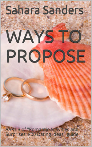 "Ways to Propose: Part 3 of ""Romantic Activities and Surprises: 800 Dating Ideas - An Illustrated Guide for Men"" (Win the Heart of a Woman of Your Dreams, #6)"