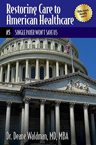 Single Payer Won't Save Us (Restoring Care to American Healthcare Book 5)