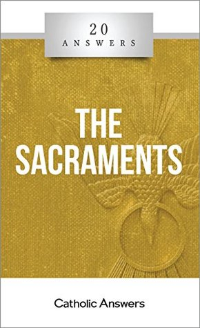 20 Answers - The Sacraments (20 Answers Series from Catholic Answers)