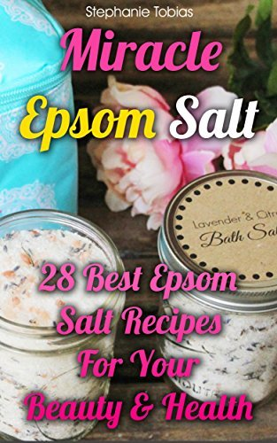 Miracle Epsom Salt: 28 Best Epsom Salt Recipes For Your Beauty & Health: ((Natural Beauty Book, Natural Beauty Recipes) (Beauty Books, Beauty Treatments, Beauty Skin Care)
