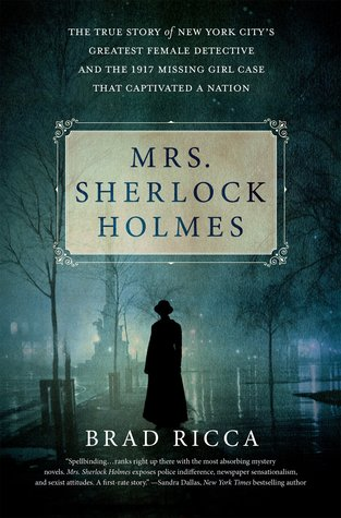 Mrs. Sherlock Holmes: The True Story of New York Citys Greatest Female Detective and the 1917 Missing Girl Case That Captivated a Nation