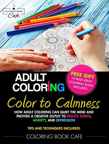 Color to Calmness: How Adult Coloring Can Quiet the Mind and Provide a Creative Outlet to Reduce Stress, Anxiety and Depression