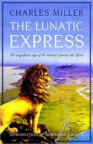 The Lunatic Express: The Magnificent Saga of the Railway's Journey into Africa