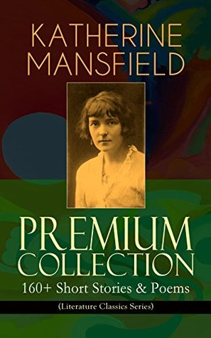 KATHERINE MANSFIELD Premium Collection: 160+ Short Stories & Poems (Literature Classics Series): The Complete Short Stories and Poetry of Katherine Mansfield: ... Poems at the Villa Pauline, Child Verses...