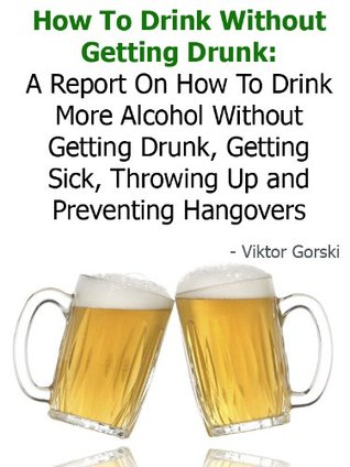 How To Drink Without Getting Drunk: A Report On How To Drink More Alcohol Without Getting Drunk, Getting Sick, Throwing Up and Preventing Hangovers - Buy It Now