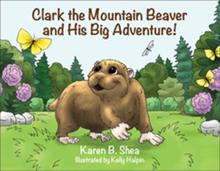 Clark the Mountain Beaver and His Big Adventure! by Karen B. Shea
