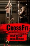 CrossFit: The Ultimate Beginners Guide to Lose Weight and Build Muscle (Workouts, Lose Weight, Build Muscle, CrossFit Training,WOD)