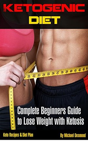 Ketogenic Diet:The Complete Beginners Guide To Losing Weight With Ketosis, Keto Recipes & Diet Plan (Ketogenic diet for beginners, ketogenic diet cookbook, ... recipes, beginner, fat loss, low carb)