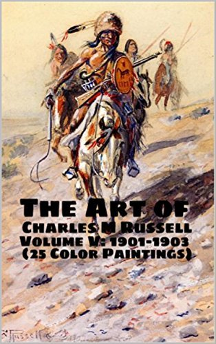 The Art of Charles M Russell Volume V: 1901-1903 (25 Color Paintings): (The Amazing World of Art, Old West/Native American)