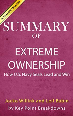 Summary of Extreme Ownership: How US Navy SEALs Lead and Win by Jocko Willink and Leif Babin | Analysis of Extreme Ownership