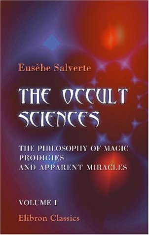 The Occult Sciences. The Philosophy of Magic, Prodigies, and Apparent Miracles: Volume 1
