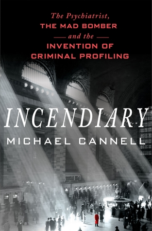 Incendiary: The Psychiatrist, the Mad Bomber and the Invention of Criminal Profiling