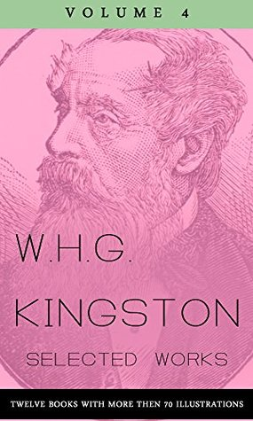 W.H.G. Kingston, Collected Works, Volume 4 (illustrated): (Twelve Books with more then 70 illustrations)