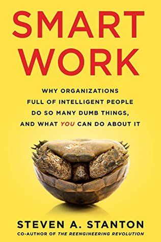 Smart Work: Why Organizations Full of Intelligent People Do So Many Dumb Things and What You Can Do About It