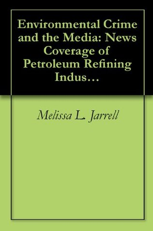 Environmental Crime and the Media: News Coverage of Petroleum Refining Industry Violations (Criminal Justice)