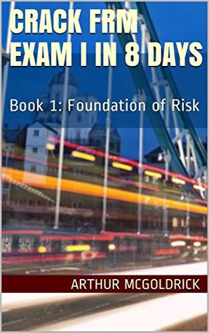 Crack FRM Exam I in 8 days (Complete Chapter): Book 1: Foundation of Risk (FRM Level 1 May 2017)