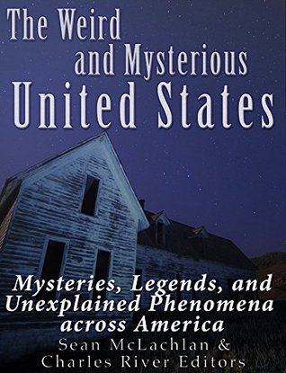 The Weird and Mysterious United States: Mysteries, Legends, and Unexplained Phenomena across America