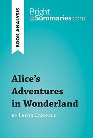 Alice's Adventures in Wonderland by Lewis Carroll (Book Analysis): Detailed Summary, Analysis and Reading Guide (BrightSummaries.com)