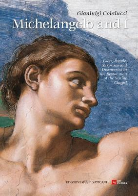 Michelangelo and I: Facts, People, Surprises, Discoveries in the Restoration of the Sistine Chapel