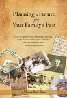 Planning a Future for Your Family's Past: How to organize your genealogy materials, make decisions about your collection, and pass what you know to future generations