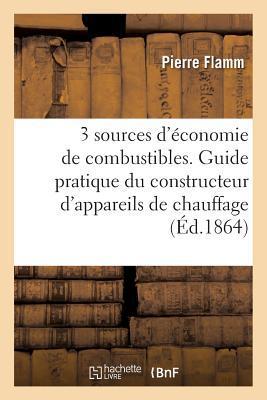 Trois Sources D'A(c)Conomie de Combustibles. Guide Pratique Du Constructeur D'Appareils: A(c)Conomiques de Chauffage Pour Les Combustibles Solides Et Gazeux