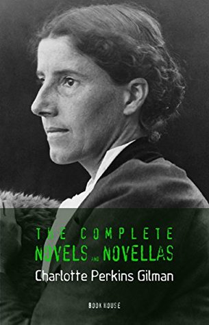 Charlotte Perkins Gilman: The Complete Novels and Novellas [Herland, The Crux, With Her in Ourland, Mag-Marjorie, etc] (Book House)