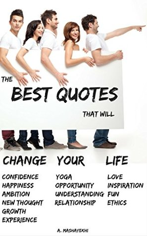 The Best Quotes That Will Change Your Life: Confidence, Happiness, Ambition, New thought, Growth, Experience, Yoga, Opportunity, Understanding, Relationship, Love, Inspiration, Fun and Ethics.