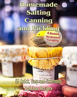 Homemade Salting, Canning and Pickling: 65 Quick,Easy and Extremely Delicious Recipes: (Pickling, Canning And Preserving Recipes) (Recipe Book)