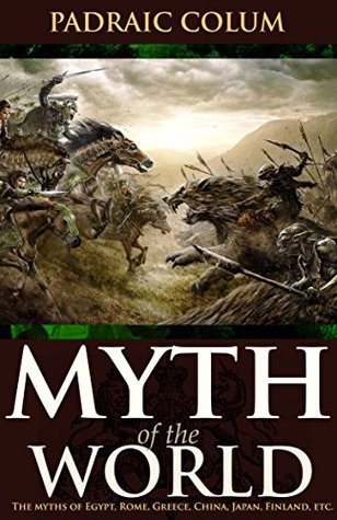 Myth of the World: The myths of Egyptian, Babylonian, Persian, Hebrew, Hellenic, Latin, Celtic, Nordic, Mesoamerican, and other traditions; Annotated Top Three Famous Irish Legends and Myths