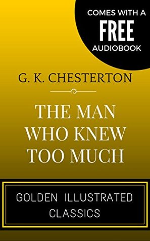 The Man Who Knew Too Much: By Gilbert Keith Chesterton - Illustrated (Comes with a Free Audiobook)
