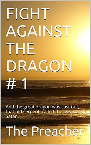FIGHT AGAINST THE DRAGON # 1: And the great dragon was cast out, that old serpent, called the Devil, and Satan.