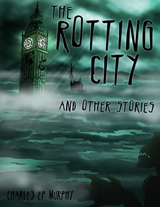 The Rotting City and Other Stories by Charles E.P. Murphy