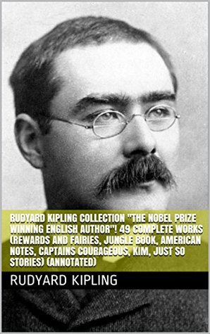 "Rudyard Kipling Collection ""The Nobel Prize Winning English Author""! 49 Complete Works (Rewards and Fairies, Jungle Book, American Notes, Captains Courageous, Kim, Just So Stories) (Annotated)"