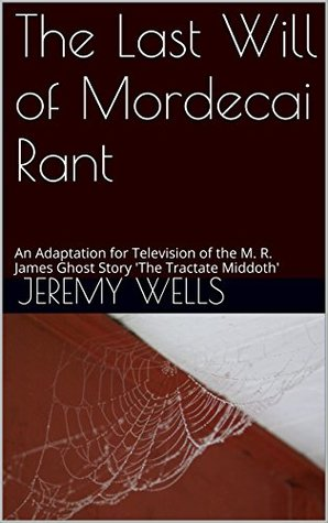 The Last Will of Mordecai Rant: An Adaptation for Television of the M. R. James Ghost Story 'The Tractate Middoth'