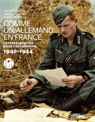 Comme un Allemand en France - Lettres inédites sous l'occupation 1940 - 1944