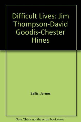Difficult Lives: Jim Thompson-David Goodis-Chester Hines