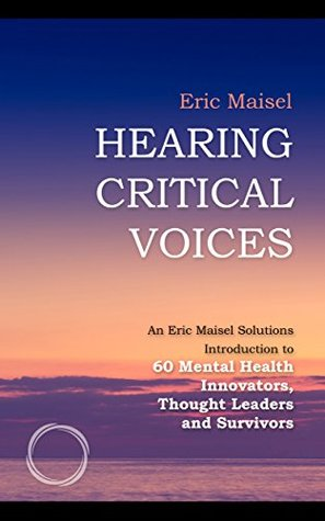 Hearing Critical Voices: An Eric Maisel Solutions Introduction to 60 Mental Health Innovators, Thought Leaders and Survivors