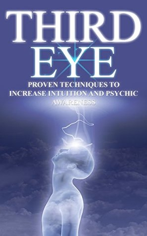 Third Eye: Proven Techniques to Increase Intuition and Psychic Awareness
