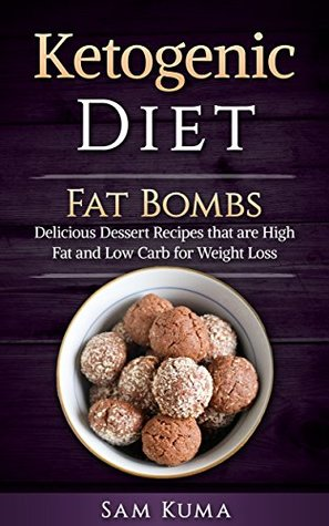 Ketogenic Diet: Fat Bombs for Beginners: Delicious Dessert Recipes that are High Fat and Low Carb for Weight Loss, Fat Loss and Healthy Living (Paleo Cookbook ... Anti-Inflammatory, Atkins and Dash Diet 1)