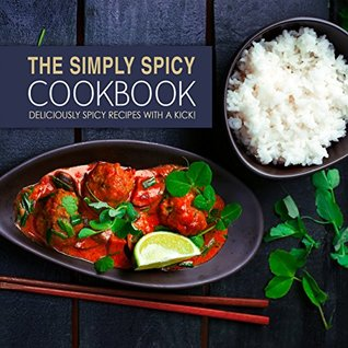 The Simply Spicy Cookbook: Deliciously Spicy Recipes with a Kick!