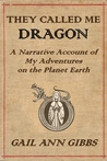 They Called Me Dragon: A Narrative Account of My Adventures on the Planet Earth
