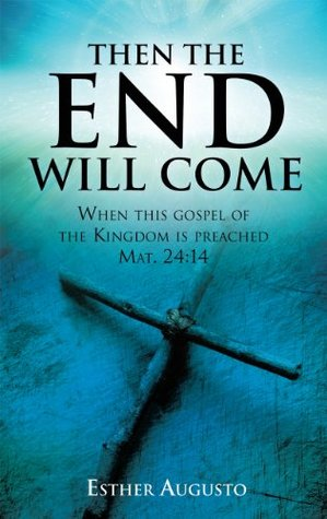 Then The End Will Come: When this gospel of the Kingdom is preached Mat. 24:14
