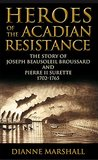 Heroes of the Acadian Resistance: The Story of Joseph (Beausoleil) Broussard and Pierre Surette 1702-1765