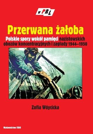 Przerwana żałoba. Polskie spory wokół pamięci nazistowskich obozów koncentracyjnych i zagłady 1944-1950